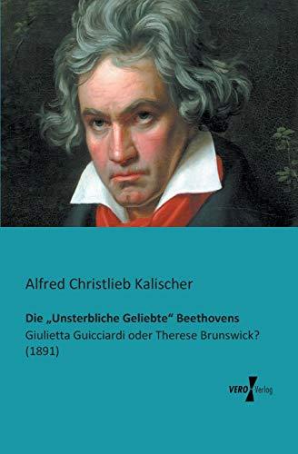 9783956100826: Die Unsterbliche Geliebte Beethovens: Giulietta Guicciardi oder Therese Brunswick? (1891) (German Edition)