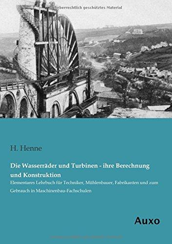 9783956221712: Die Wasserraeder und Turbinen - ihre Berechnung und Konstruktion: Elementares Lehrbuch für Techniker, Muehlenbauer, Fabrikanten und zum Gebrauch in Maschinenbau-Fachschulen (German Edition)