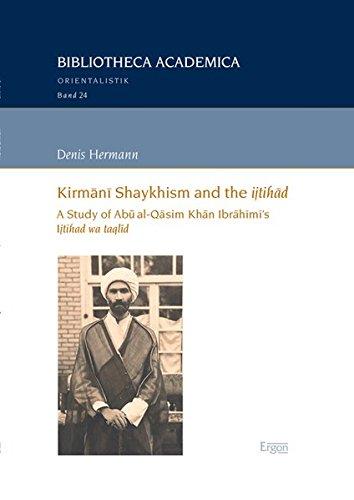 9783956500978: Kirmani Shaykhism and the ijtihad: A Study of Abu al-Qasim Khan Ibrahimi's Ijtihad wa taqlid (Bibliotheca Academica - Reihe Orientalistik)