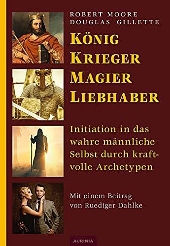 König, Krieger, Magier, Liebhaber : Initiation in das wahre männliche Selbst durch ...