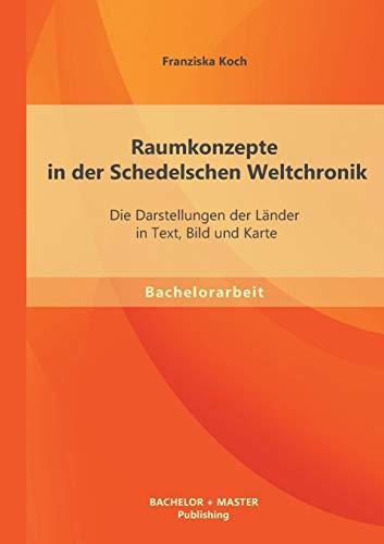 Raumkonzepte in Der Schedelschen Weltchronik: Die Darstellungen Der Lander in Text, Bild Und Karte:...