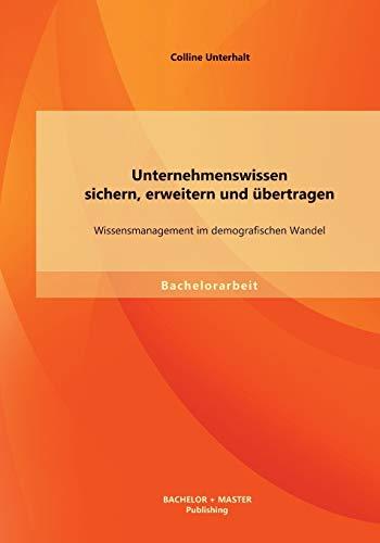 Unternehmenswissen Sichern, Erweitern Und Ubertragen: Wissensmanagement Im Demografischen Wandel: ...