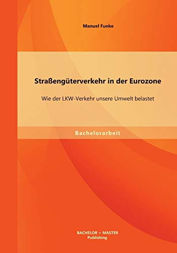 9783956841460: Straßengüterverkehr in der Eurozone: Wie der Lkw-Verkehr unsere Umwelt belastet
