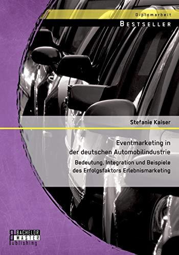 Eventmarketing in der deutschen Automobilindustrie: Bedeutung, Integration: Kaiser, Stefanie