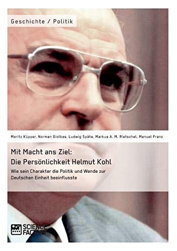 Mit Macht ans Ziel. Die Persönlichkeit Helmut Kohl: Wie sein Charakter die Politik und Wende ...