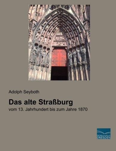 9783956925061: Das alte Stra�burg: vom 13. Jahrhundert bis zum Jahre 1870. Geschichte Topographie. Nach den Urkunden und Chroniken