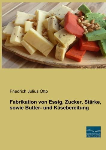 Fabrikation von Essig, Zucker, Stärke, sowie Butter- und Käsebereitung: Friedrich Julius ...