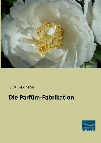 Die Parfuem-Fabrikation (German Edition): G.W. Askinson
