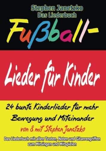 Fußball-Lieder für Kinder - 24 bunte Kinderlieder für mehr Bewegung und Miteinander : Das Liederbuch mit allen Texten, Noten und Gitarrengriffen zum Mitsingen und Mitspielen