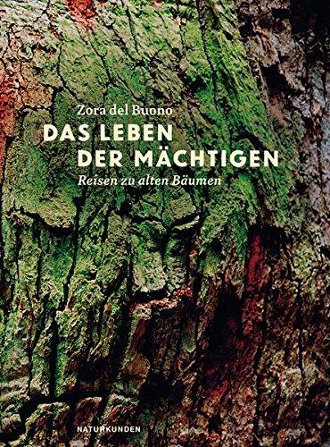 Das Leben der Mächtigen. Reisen zu alten Bäumen.: Von Zora del Buono. Berlin 2015.