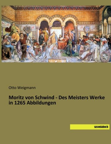Moritz von Schwind - Des Meisters Werke in 1265 Abbildungen: Otto Weigmann
