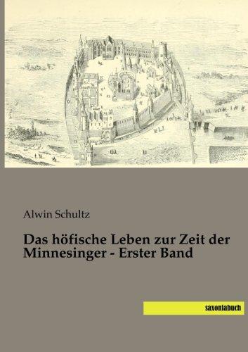 Das höfische Leben zur Zeit der Minnesinger - Erster Band: Alwin Schultz