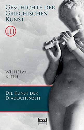 Geschichte der Griechischen Kunst. Band 3: Wilhelm Klein