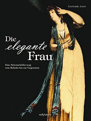 9783958013254: Die elegante Frau: Eine Sittenschilderung vom Rokoko bis zur Gegenwart: Mit 63 Abbildungen