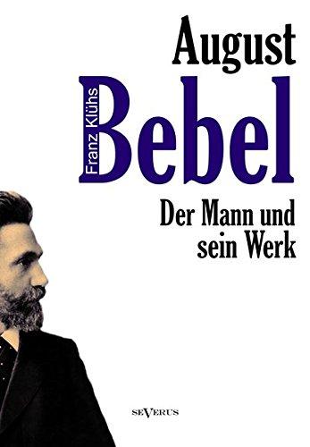 August Bebel - Der Mann und sein Werk. Eine Biographie: Franz Klühs