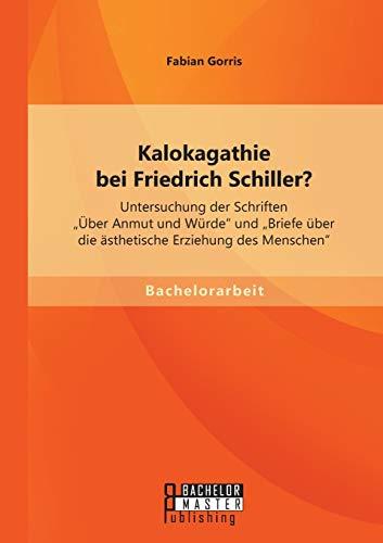 """9783958201521: Kalokagathie bei Friedrich Schiller? Untersuchung der Schriften """"Über Anmut und Würde"""" und """"Briefe über die ästhetische Erziehung des Menschen"""""""