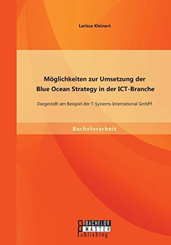 9783958202870: Möglichkeiten zur Umsetzung der Blue Ocean Strategy in der ICT-Branche: Dargestellt am Beispiel der T-Systems International GmbH (German Edition)