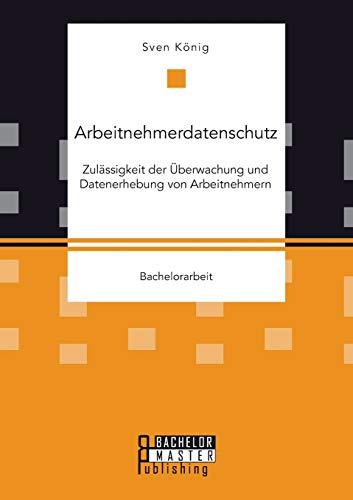 9783958204348: Arbeitnehmerdatenschutz: Zulässigkeit der Überwachung und Datenerhebung von Arbeitnehmern