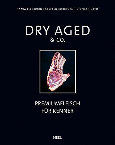 Dry Aged & Co: Premiumfleisch fur Kenner: Tanja Eichhorn, Steffen Eichhorn, Stephan Otto, ...