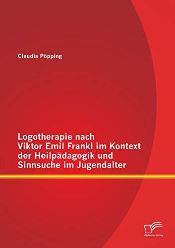 Logotherapie nach Viktor Emil Frankl im Kontext der Heilpädagogik und Sinnsuche im Jugendalter...