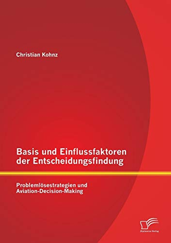 9783958505971: Basis Und Einflussfaktoren Der Entscheidungsfindung: Problemlosestrategien Und Aviation-Decision-Making (German Edition)