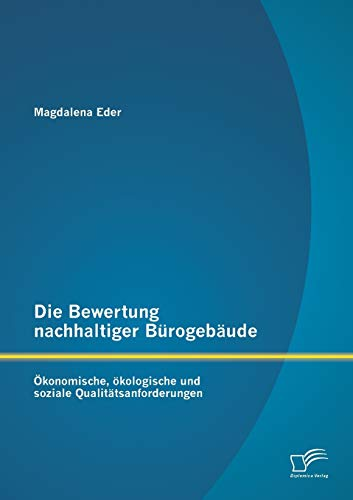 Die Bewertung nachhaltiger Bürogebäude: Ökonomische, ökologische und soziale ...