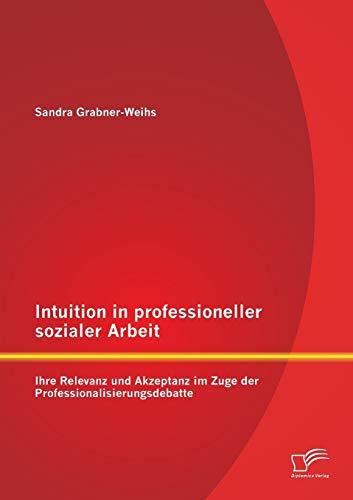 9783958506541: Intuition in professioneller sozialer Arbeit: Ihre Relevanz und Akzeptanz im Zuge der Professionalisierungsdebatte