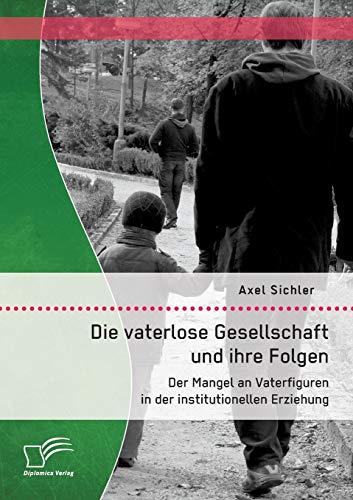 9783958506701: Die vaterlose Gesellschaft und ihre Folgen: Der Mangel an Vaterfiguren in der institutionellen Erziehung