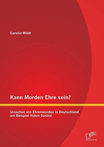 9783958507111: Kann Morden Ehre sein? Ursachen von Ehrenmorden in Deutschland am Beispiel Hatun Sürücü (German Edition)