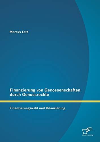 Finanzierung von Genossenschaften durch Genussrechte: Finanzierungswahl und Bilanzierung: Marcus ...