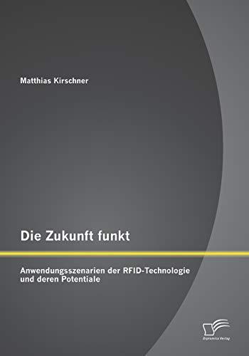 Die Zukunft funkt: Anwendungsszenarien der RFID-Technologie und deren Potentiale: Matthias ...