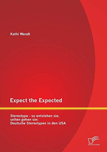 Expect the Expected. Stereotype - so entstehen sie, selten gehen sie: Deutsche Stereotypen in den ...