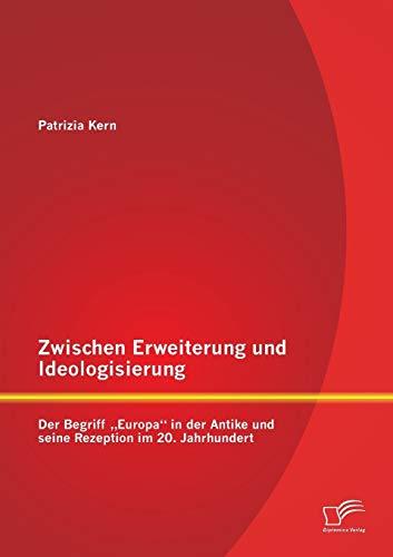"""Zwischen Erweiterung und Ideologisierung: Der Begriff """"Europa"""" in der Antike und seine ..."""