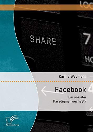 Facebook: Ein sozialer Paradigmenwechsel?: Carina Wegmann