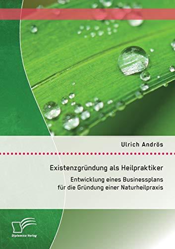 9783958508828: Existenzgründung als Heilpraktiker: Entwicklung eines Businessplans für die Gründung einer Naturheilpraxis