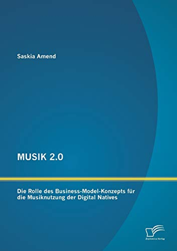 MUSIK 2.0: Die Rolle des Business-Model-Konzepts für die Musiknutzung der Digital Natives: ...