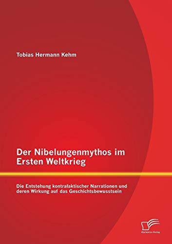 Der Nibelungenmythos im Ersten Weltkrieg: Die Entstehung kontrafaktischer Narrationen und deren ...