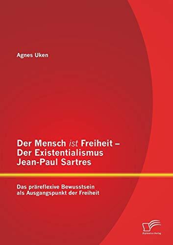 9783958509924: Der Mensch ist Freiheit - Der Existentialismus Jean-Paul Sartres: Das präreflexive Bewusstsein als Ausgangspunkt der Freiheit (German Edition)