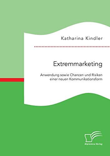 Extremmarketing: Anwendung sowie Chancen und Risiken einer neuen Kommunikationsform: Katharina ...
