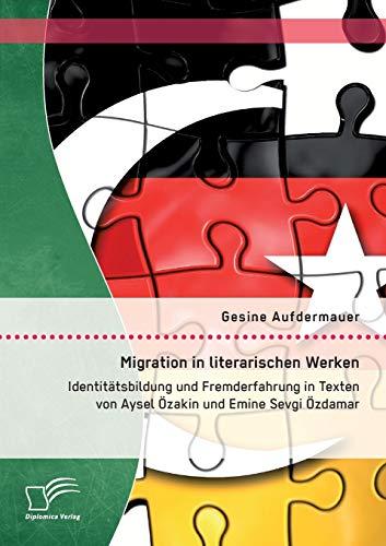 Migration in literarischen Werken: Identitätsbildung und Fremderfahrung in Texten von Aysel &...