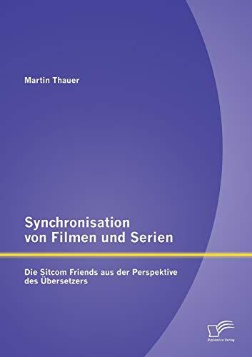 Synchronisation von Filmen und Serien: Die Sitcom Friends aus der Perspektive des Übersetzers:...