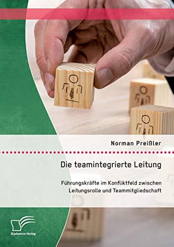 Die teamintegrierte Leitung: Führungskräfte im Konfliktfeld zwischen Leitungsrolle und ...