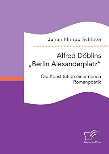 """Alfred Döblins """"Berlin Alexanderplatz"""": Die Konstitution einer neuen Romanpoetik: ..."""