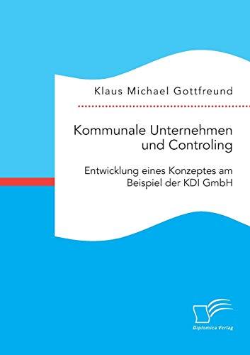 Kommunale Unternehmen und Controlling: Entwicklung eines Konzeptes am Beispiel der KDI GmbH: Klaus ...