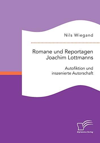 Romane und Reportagen Joachim Lottmanns: Autofiktion und inszenierte Autorschaft: Nils Wiegand