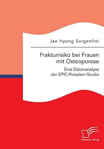 Frakturrisiko bei Frauen mit Osteoporose: Eine Datenanalyse der EPIC-Potsdam-Studie: Jae Hyong ...