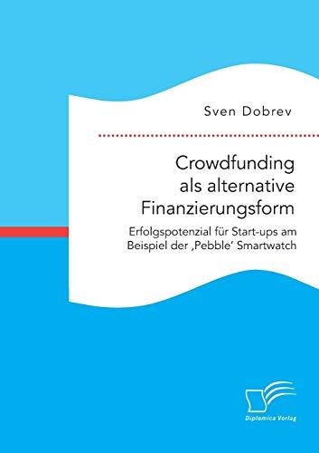 9783959347846: Crowdfunding als alternative Finanzierungsform: Erfolgspotenzial für Start-ups am Beispiel der 'Pebble' Smartwatch (German Edition)