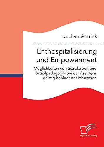 9783959347976: Enthospitalisierung und Empowerment: Möglichkeiten von Sozialarbeit und Sozialpädagogik bei der Assistenz geistig behinderter Menschen (German Edition)