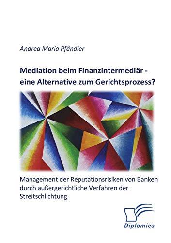 Mediation beim Finanzintermediär - eine Alternative zum Gerichtsprozess? Management der ...