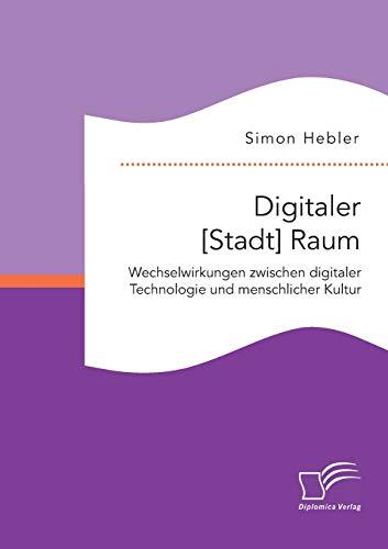 Digitaler [Stadt] Raum. Wechselwirkungen zwischen digitaler Technologie und menschlicher Kultur: ...